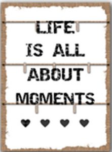 Life is all about moments.