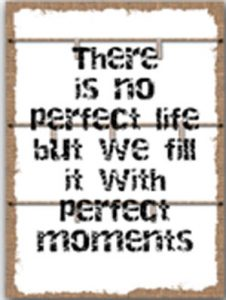 There is no perfect life but we fill it with perfect moments.